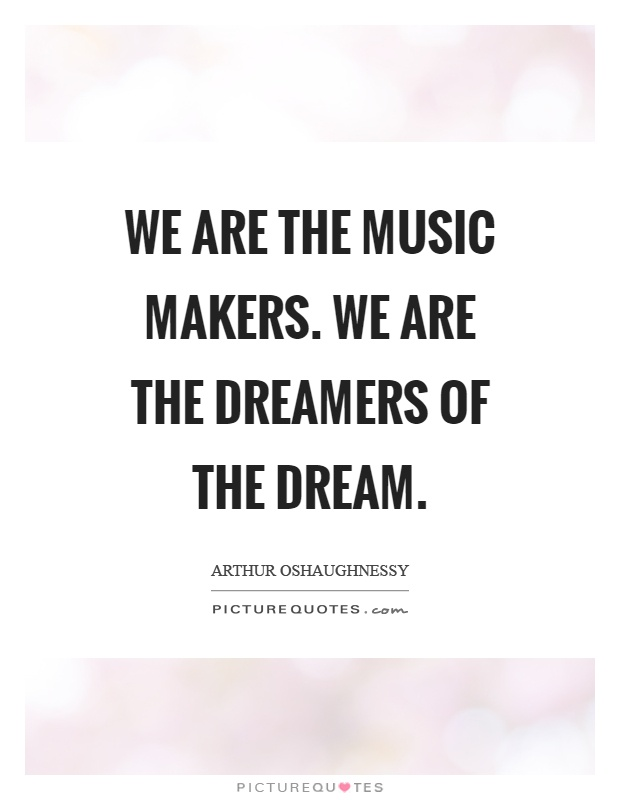 we-are-the-music-makers-we-are-the-dreamers-of-the-dream-quote-1